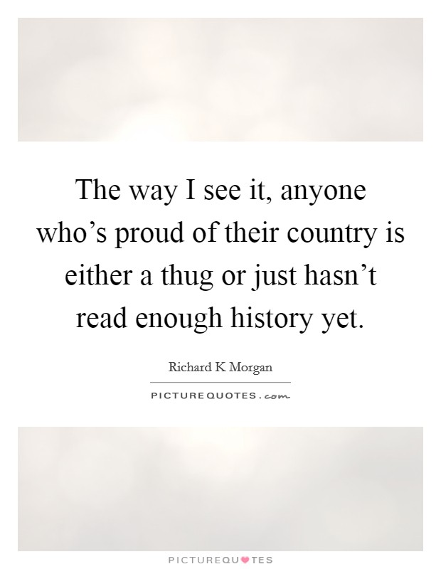 The way I see it, anyone who's proud of their country is either a thug or just hasn't read enough history yet Picture Quote #1