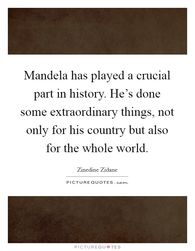 Mandela has played a crucial part in history. He's done some extraordinary things, not only for his country but also for the whole world Picture Quote #1