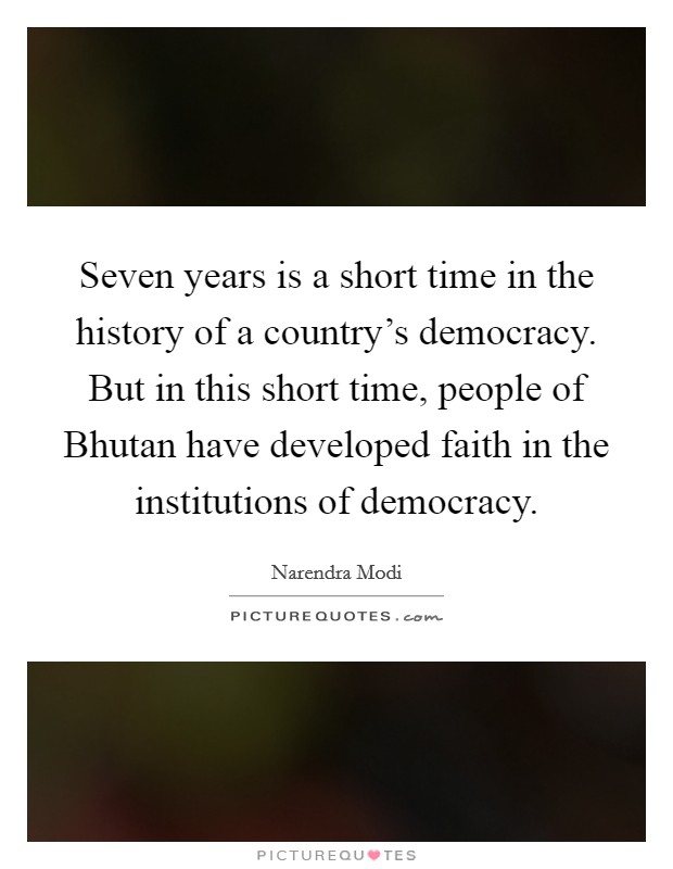 Seven years is a short time in the history of a country's democracy. But in this short time, people of Bhutan have developed faith in the institutions of democracy Picture Quote #1