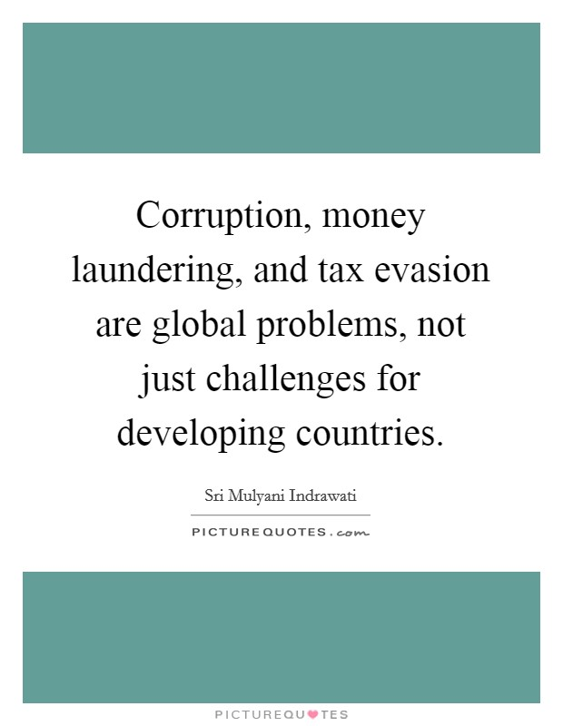 Corruption, money laundering, and tax evasion are global problems, not just challenges for developing countries. Picture Quote #1