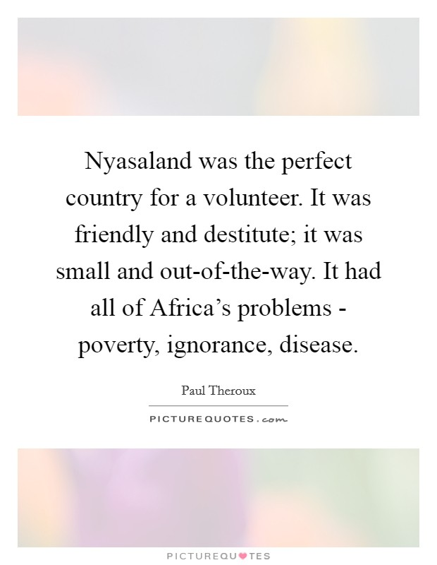Nyasaland was the perfect country for a volunteer. It was friendly and destitute; it was small and out-of-the-way. It had all of Africa's problems - poverty, ignorance, disease Picture Quote #1