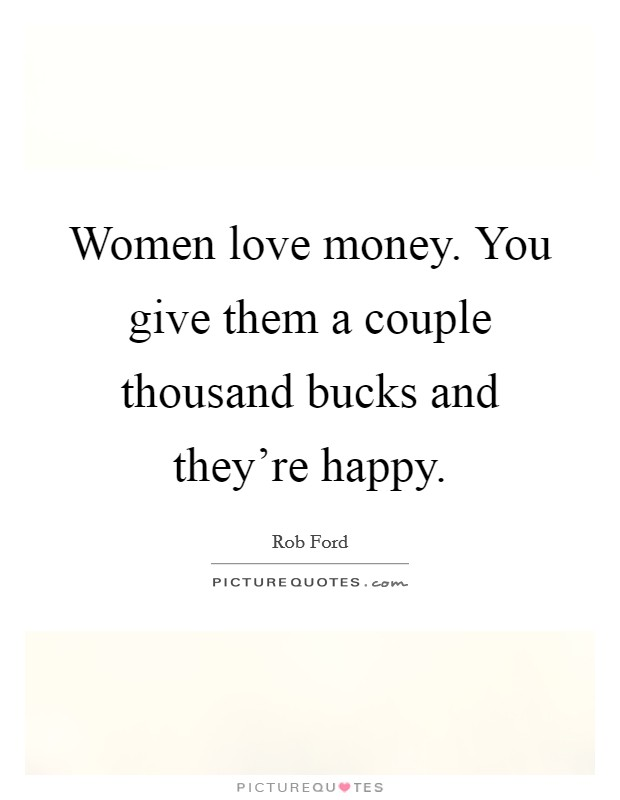 Women love money. You give them a couple thousand bucks and they're happy Picture Quote #1