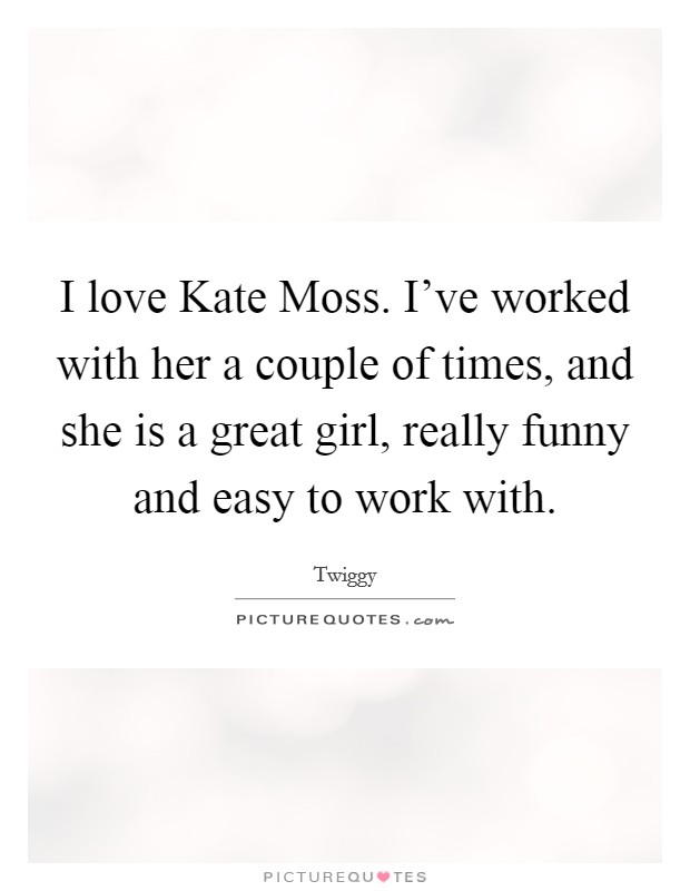 I love Kate Moss. I've worked with her a couple of times, and she is a great girl, really funny and easy to work with Picture Quote #1