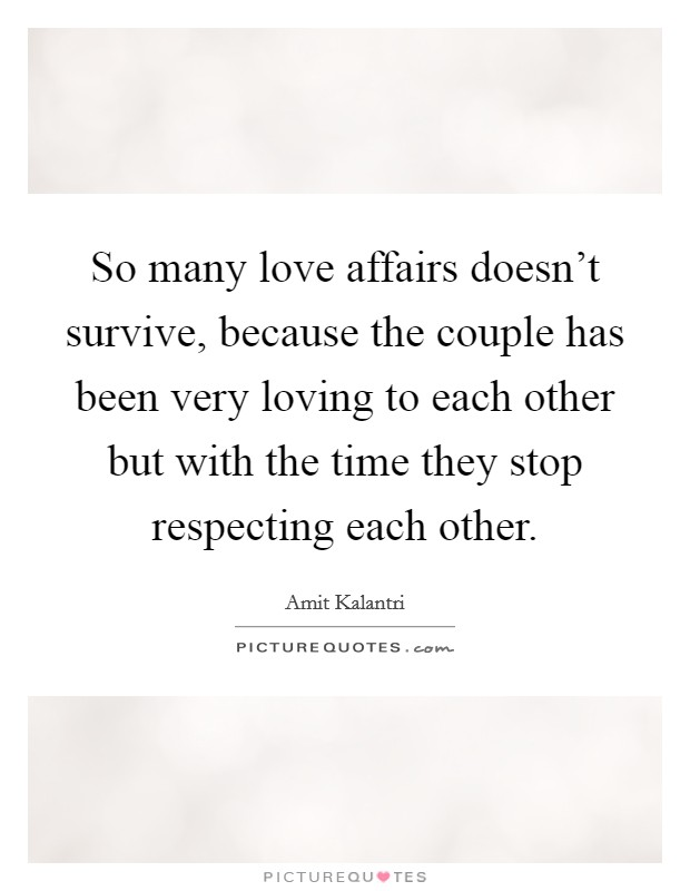 So many love affairs doesn't survive, because the couple has been very loving to each other but with the time they stop respecting each other. Picture Quote #1