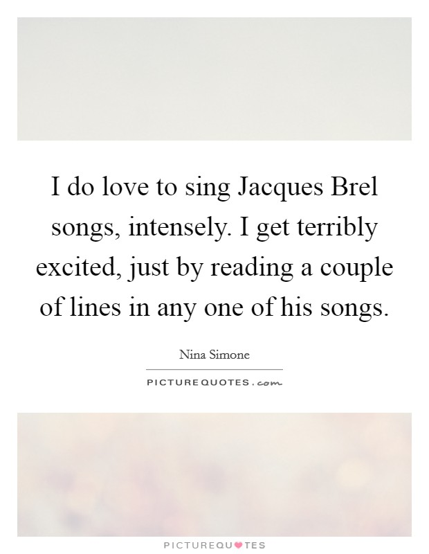 I do love to sing Jacques Brel songs, intensely. I get terribly excited, just by reading a couple of lines in any one of his songs Picture Quote #1