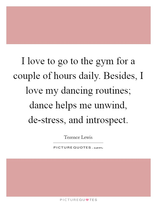 I love to go to the gym for a couple of hours daily. Besides, I love my dancing routines; dance helps me unwind, de-stress, and introspect Picture Quote #1