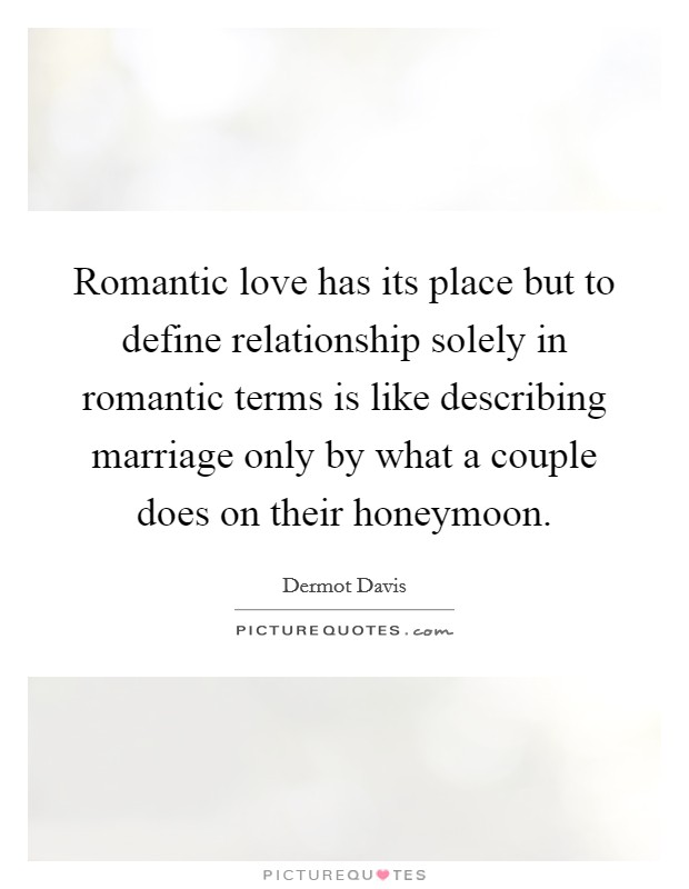 Romantic love has its place but to define relationship solely in romantic terms is like describing marriage only by what a couple does on their honeymoon Picture Quote #1