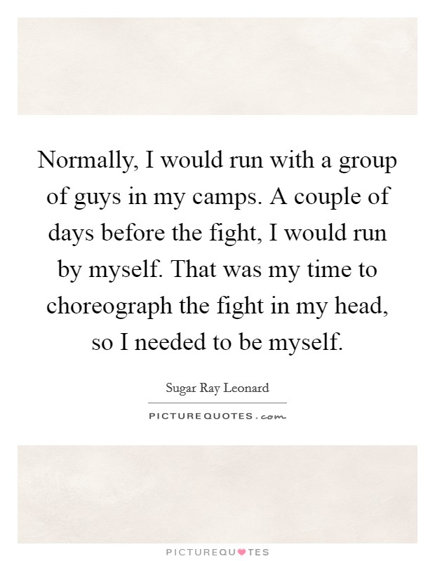 Normally, I would run with a group of guys in my camps. A couple of days before the fight, I would run by myself. That was my time to choreograph the fight in my head, so I needed to be myself Picture Quote #1