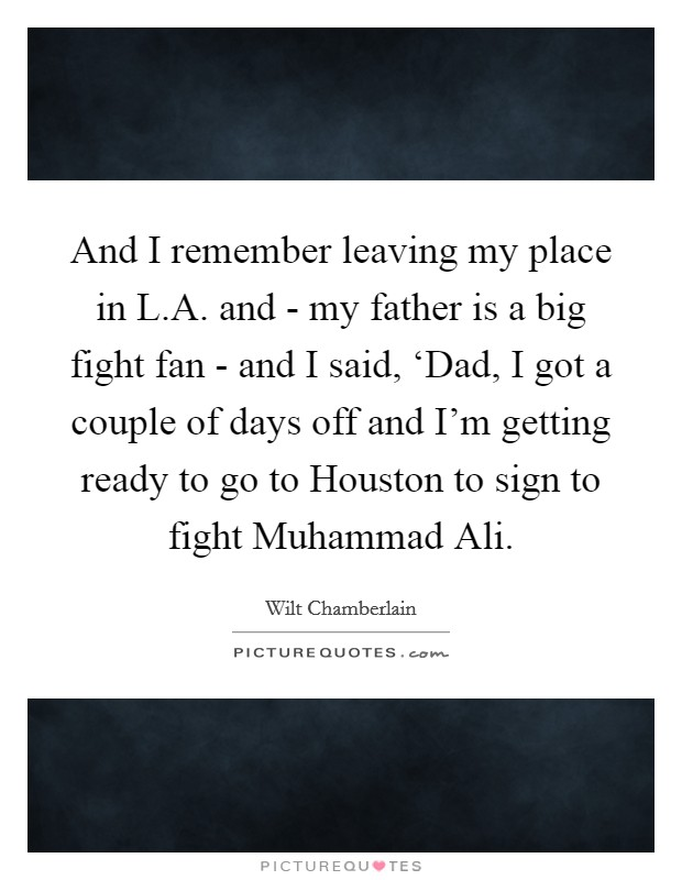 And I remember leaving my place in L.A. and - my father is a big fight fan - and I said, 'Dad, I got a couple of days off and I'm getting ready to go to Houston to sign to fight Muhammad Ali Picture Quote #1