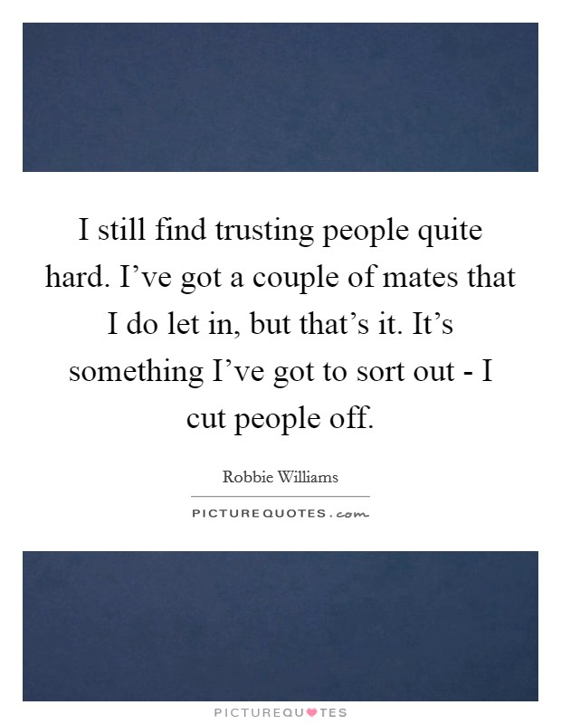 I still find trusting people quite hard. I've got a couple of mates that I do let in, but that's it. It's something I've got to sort out - I cut people off Picture Quote #1