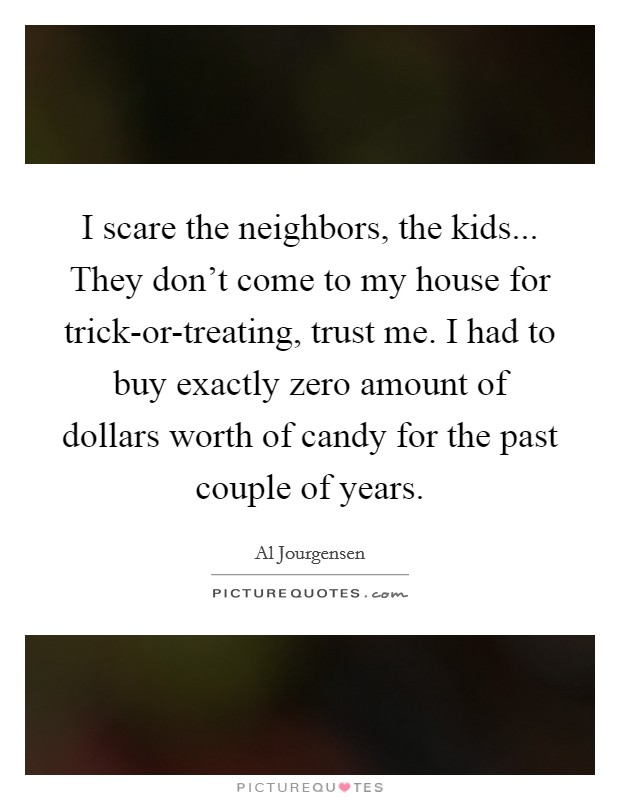 I scare the neighbors, the kids... They don't come to my house for trick-or-treating, trust me. I had to buy exactly zero amount of dollars worth of candy for the past couple of years Picture Quote #1