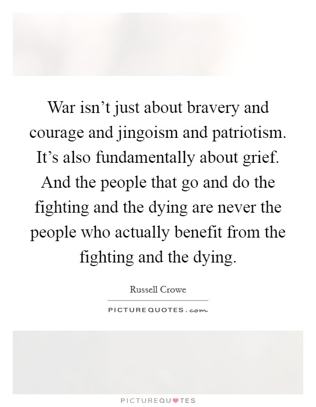 War isn't just about bravery and courage and jingoism and patriotism. It's also fundamentally about grief. And the people that go and do the fighting and the dying are never the people who actually benefit from the fighting and the dying Picture Quote #1