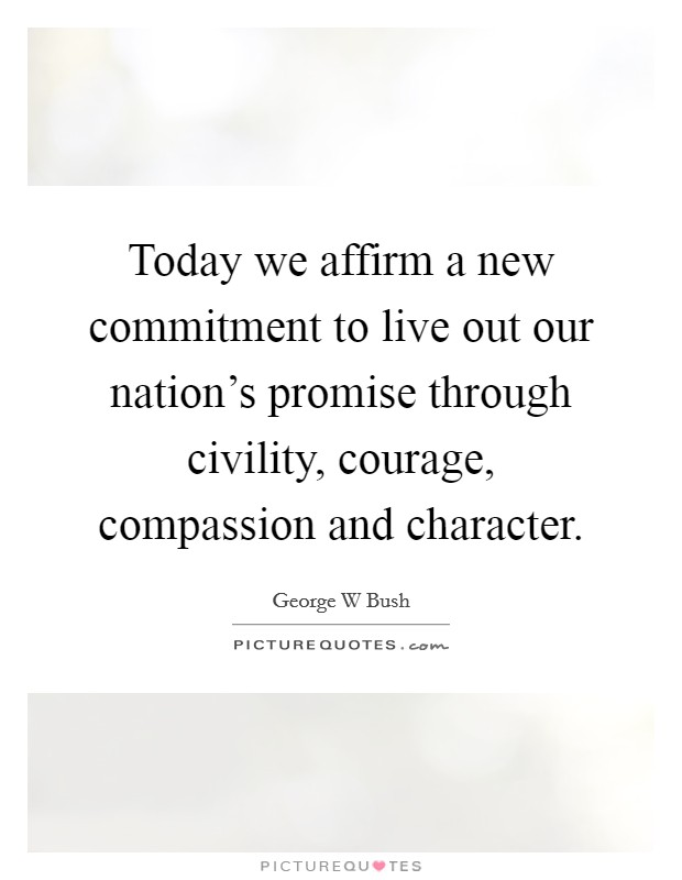 Today we affirm a new commitment to live out our nation's promise through civility, courage, compassion and character Picture Quote #1