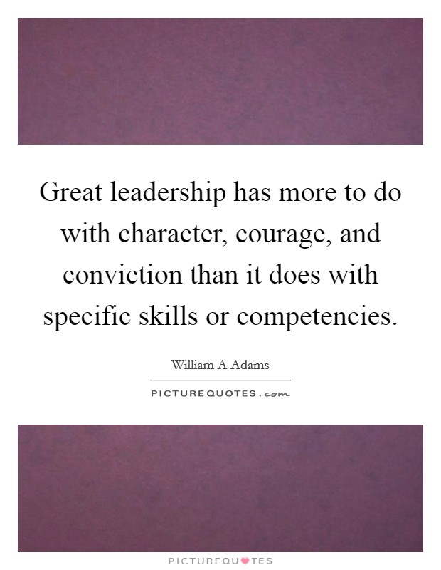 Great leadership has more to do with character, courage, and conviction than it does with specific skills or competencies Picture Quote #1