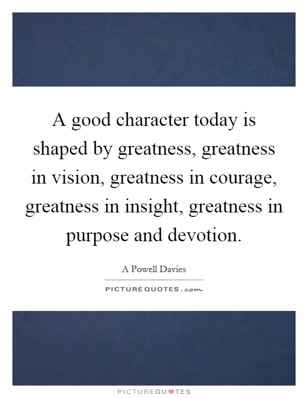 A good character today is shaped by greatness, greatness in vision, greatness in courage, greatness in insight, greatness in purpose and devotion Picture Quote #1