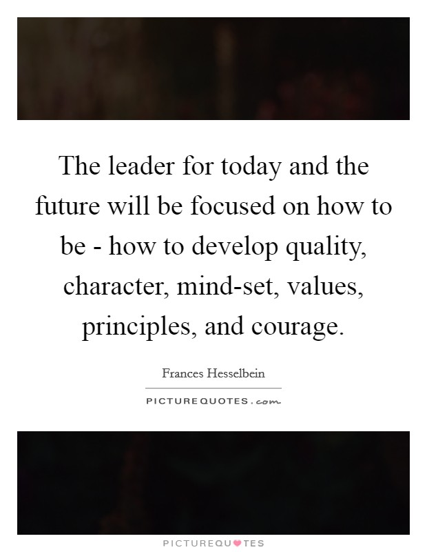 The leader for today and the future will be focused on how to be - how to develop quality, character, mind-set, values, principles, and courage Picture Quote #1