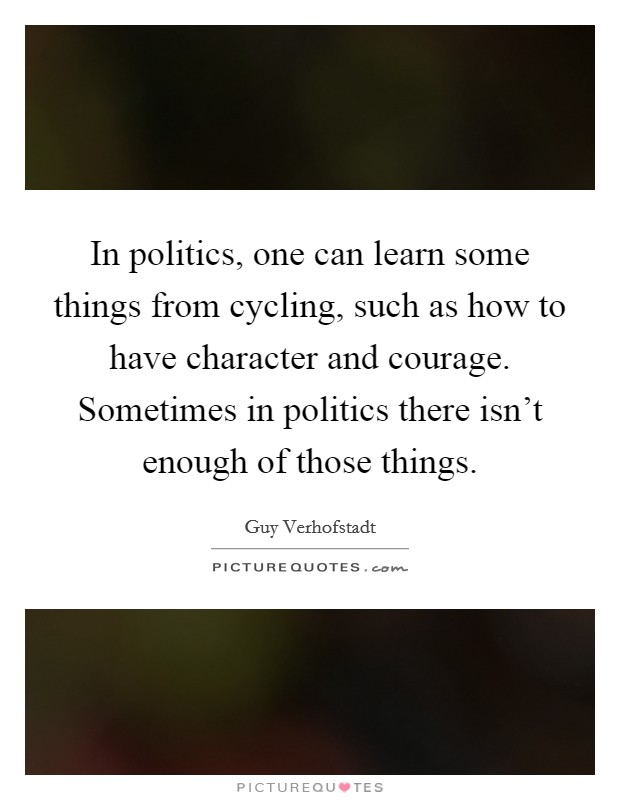 In politics, one can learn some things from cycling, such as how to have character and courage. Sometimes in politics there isn't enough of those things Picture Quote #1