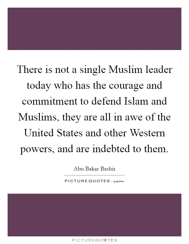 There is not a single Muslim leader today who has the courage and commitment to defend Islam and Muslims, they are all in awe of the United States and other Western powers, and are indebted to them Picture Quote #1