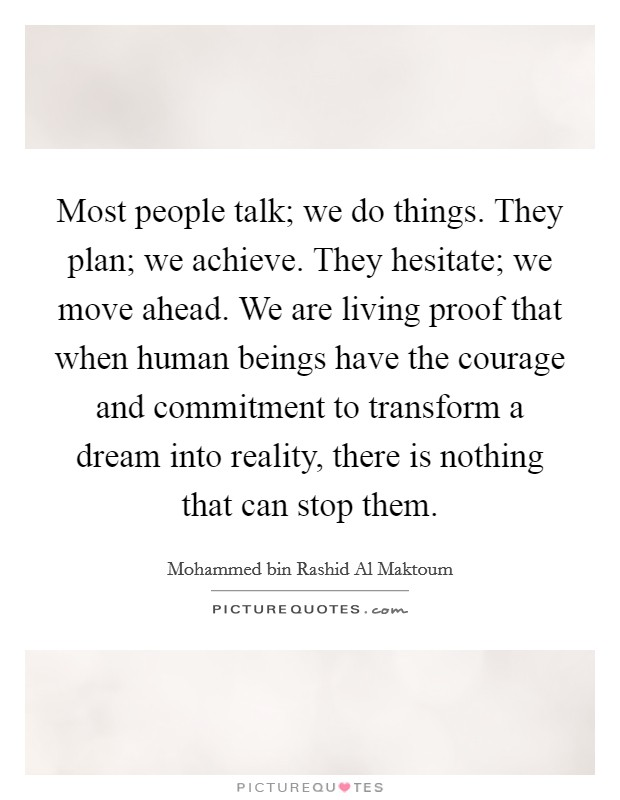 Most people talk; we do things. They plan; we achieve. They hesitate; we move ahead. We are living proof that when human beings have the courage and commitment to transform a dream into reality, there is nothing that can stop them Picture Quote #1