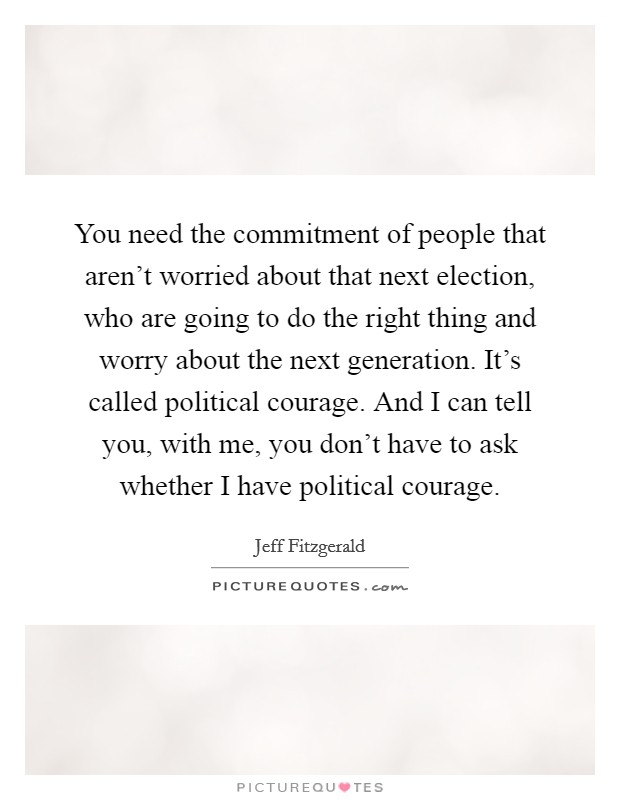 You need the commitment of people that aren't worried about that next election, who are going to do the right thing and worry about the next generation. It's called political courage. And I can tell you, with me, you don't have to ask whether I have political courage Picture Quote #1