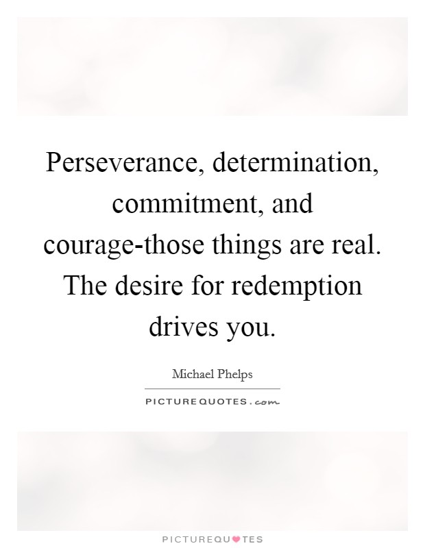 Perseverance, determination, commitment, and courage-those things are real. The desire for redemption drives you Picture Quote #1