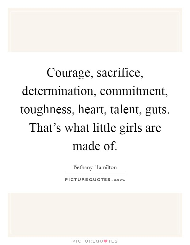 Courage, sacrifice, determination, commitment, toughness, heart, talent, guts. That's what little girls are made of Picture Quote #1