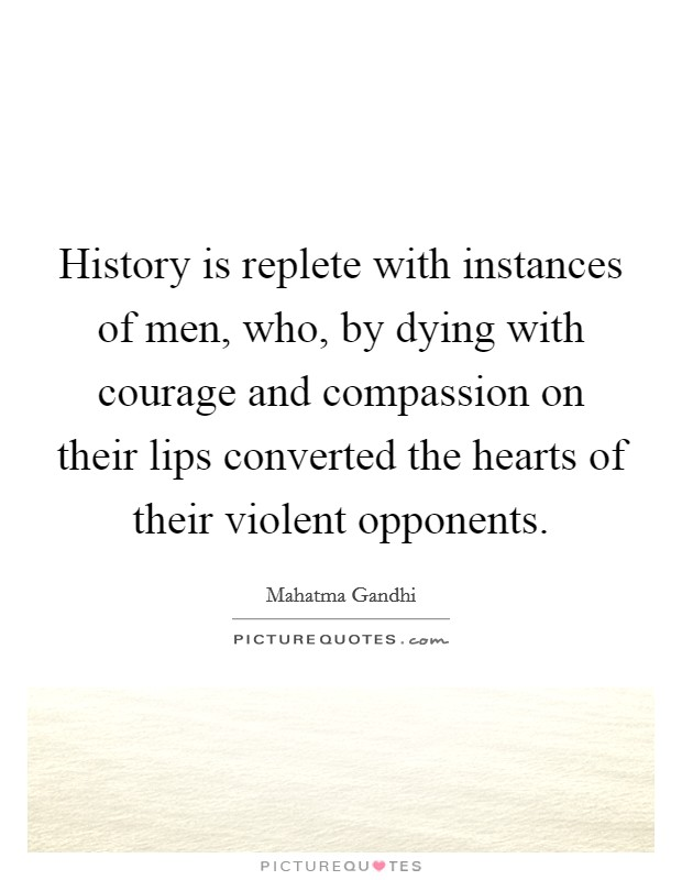 History is replete with instances of men, who, by dying with courage and compassion on their lips converted the hearts of their violent opponents Picture Quote #1