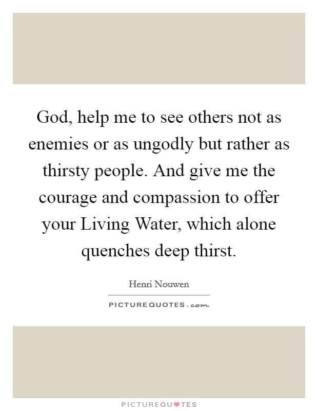 God, help me to see others not as enemies or as ungodly but rather as thirsty people. And give me the courage and compassion to offer your Living Water, which alone quenches deep thirst Picture Quote #1