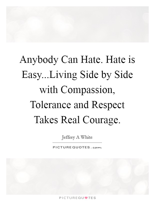 Anybody Can Hate. Hate is Easy...Living Side by Side with Compassion, Tolerance and Respect Takes Real Courage Picture Quote #1