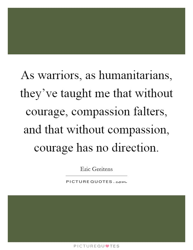 As warriors, as humanitarians, they've taught me that without courage, compassion falters, and that without compassion, courage has no direction. Picture Quote #1