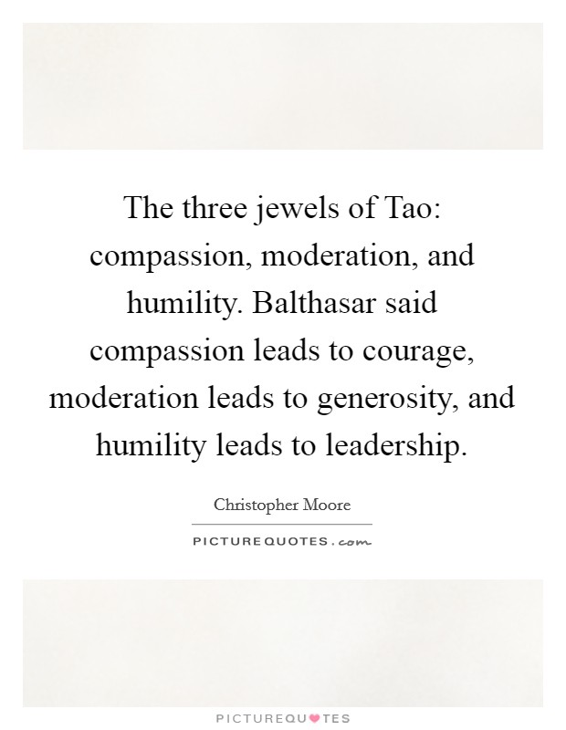 The three jewels of Tao: compassion, moderation, and humility. Balthasar said compassion leads to courage, moderation leads to generosity, and humility leads to leadership Picture Quote #1