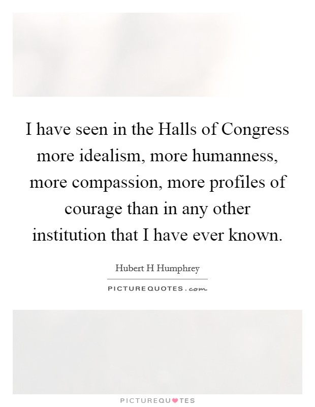 I have seen in the Halls of Congress more idealism, more humanness, more compassion, more profiles of courage than in any other institution that I have ever known Picture Quote #1