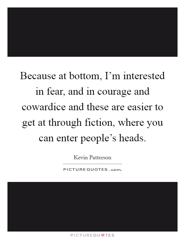 Because at bottom, I'm interested in fear, and in courage and cowardice and these are easier to get at through fiction, where you can enter people's heads Picture Quote #1