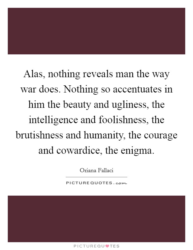 Alas, nothing reveals man the way war does. Nothing so accentuates in him the beauty and ugliness, the intelligence and foolishness, the brutishness and humanity, the courage and cowardice, the enigma Picture Quote #1
