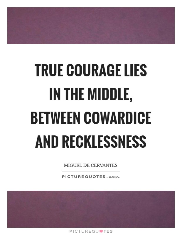True courage lies in the middle, between cowardice and recklessness Picture Quote #1