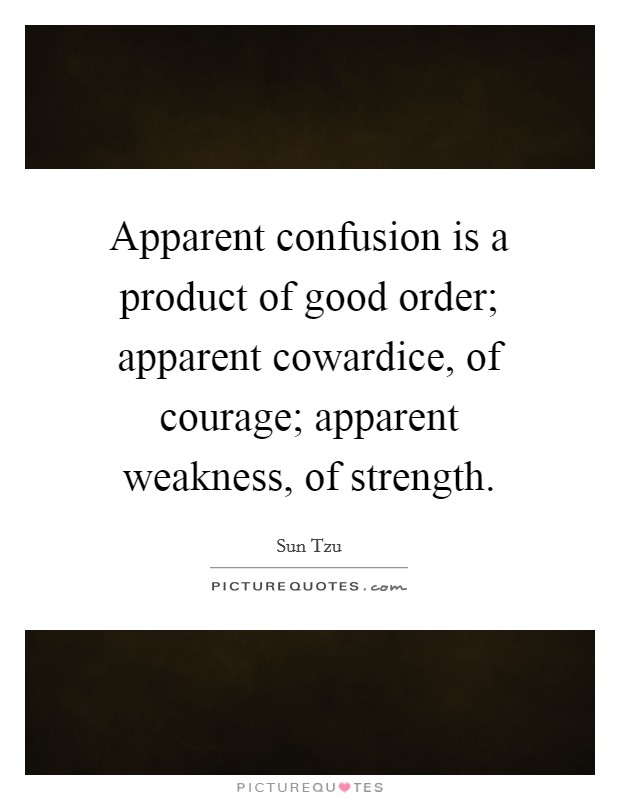 Apparent confusion is a product of good order; apparent cowardice, of courage; apparent weakness, of strength Picture Quote #1