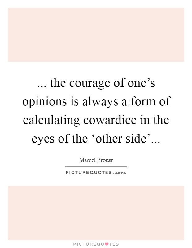 ... the courage of one's opinions is always a form of calculating cowardice in the eyes of the 'other side' Picture Quote #1