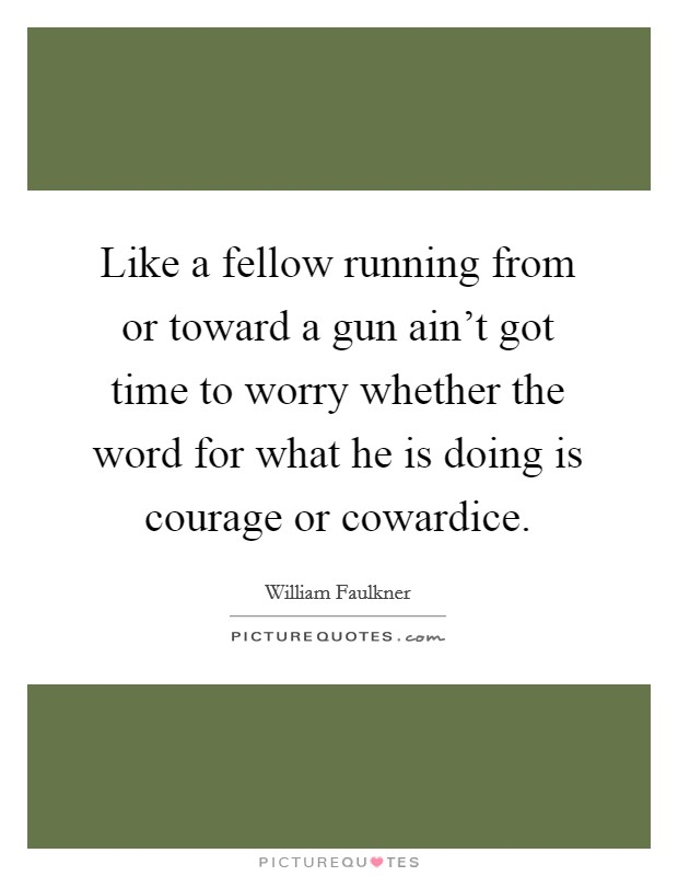 Like a fellow running from or toward a gun ain't got time to worry whether the word for what he is doing is courage or cowardice Picture Quote #1