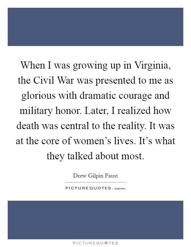When I was growing up in Virginia, the Civil War was presented to me as glorious with dramatic courage and military honor. Later, I realized how death was central to the reality. It was at the core of women's lives. It's what they talked about most Picture Quote #1