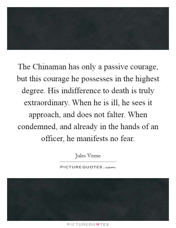 The Chinaman has only a passive courage, but this courage he possesses in the highest degree. His indifference to death is truly extraordinary. When he is ill, he sees it approach, and does not falter. When condemned, and already in the hands of an officer, he manifests no fear Picture Quote #1