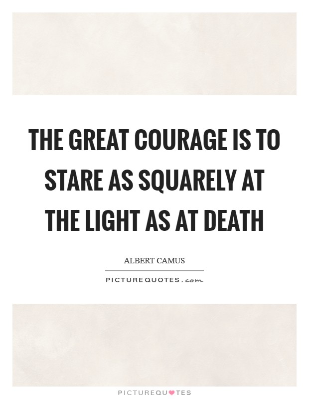 The great courage is to stare as squarely at the light as at death Picture Quote #1