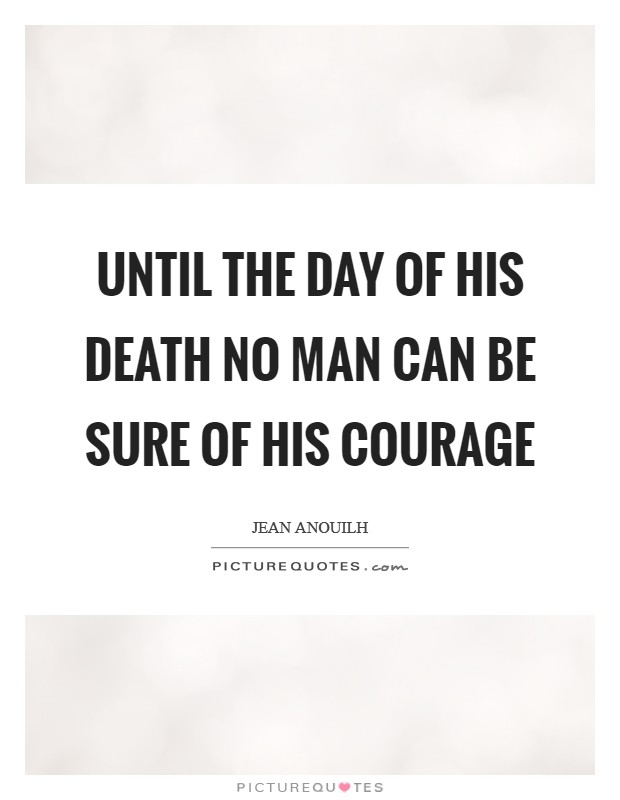 Until the day of his death no man can be sure of his courage Picture Quote #1