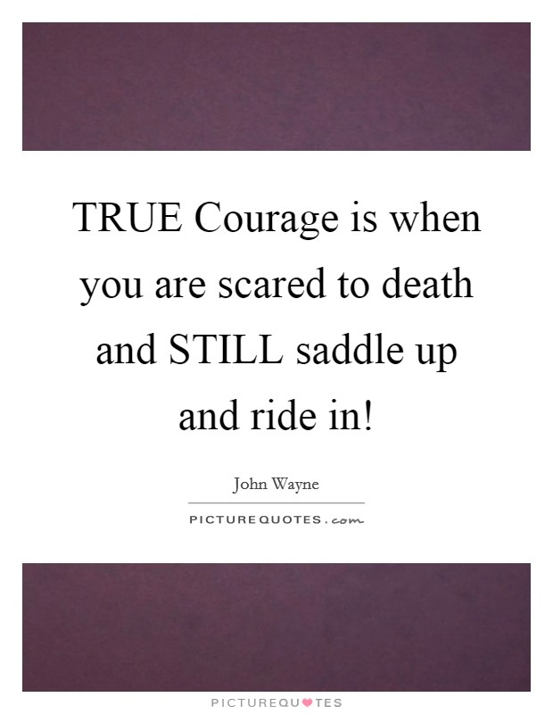 TRUE Courage is when you are scared to death and STILL saddle up and ride in! Picture Quote #1