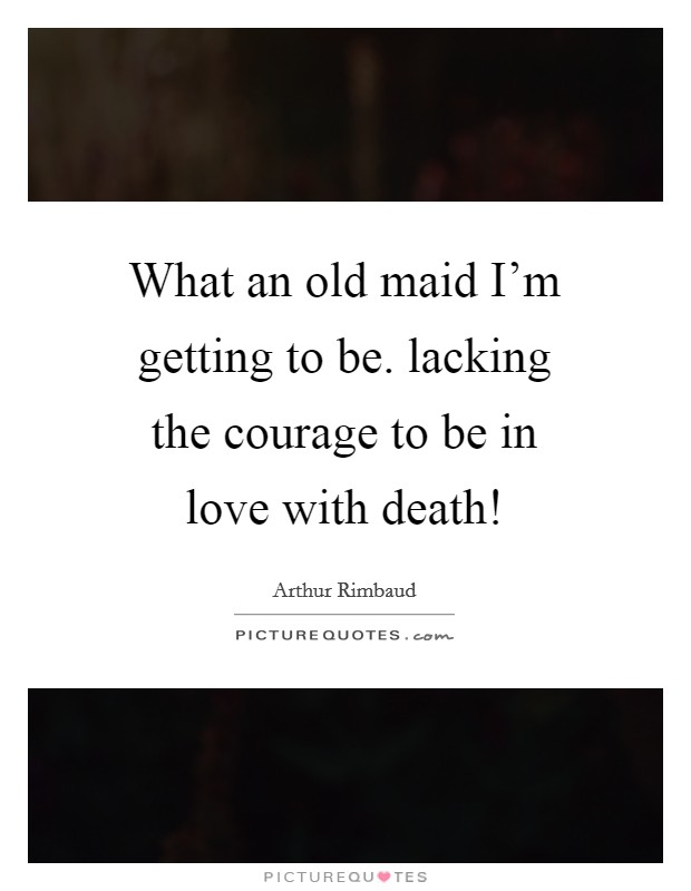 What an old maid I'm getting to be. lacking the courage to be in love with death! Picture Quote #1