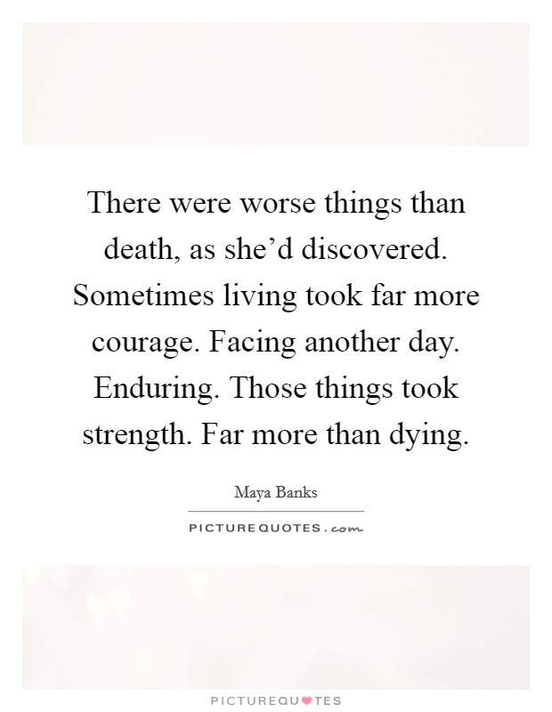 There were worse things than death, as she'd discovered. Sometimes living took far more courage. Facing another day. Enduring. Those things took strength. Far more than dying Picture Quote #1