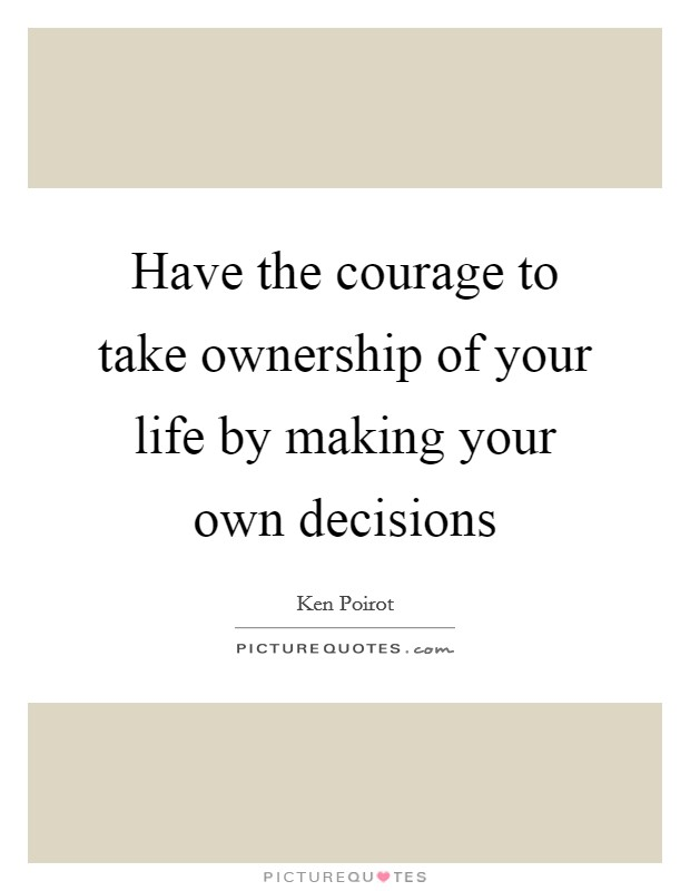 Have the courage to take ownership of your life by making your own decisions Picture Quote #1