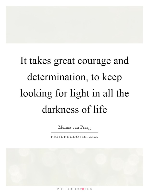 It takes great courage and determination, to keep looking for light in all the darkness of life Picture Quote #1