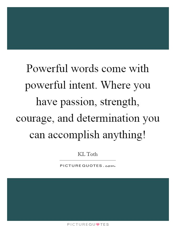 Powerful words come with powerful intent. Where you have passion, strength, courage, and determination you can accomplish anything! Picture Quote #1