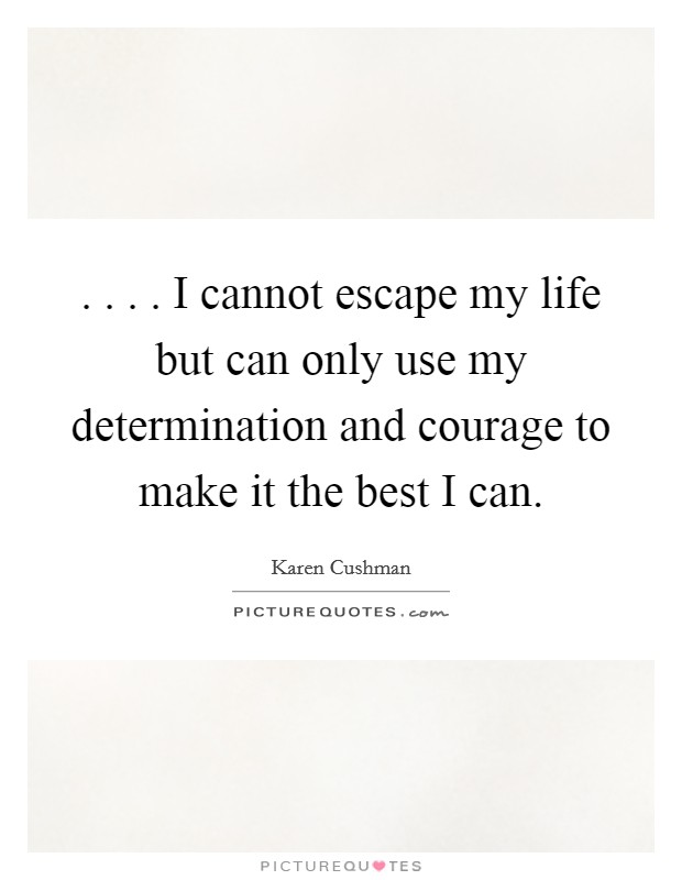 . . . . I cannot escape my life but can only use my determination and courage to make it the best I can Picture Quote #1