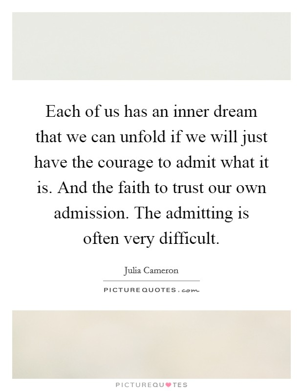 Each of us has an inner dream that we can unfold if we will just have the courage to admit what it is. And the faith to trust our own admission. The admitting is often very difficult Picture Quote #1